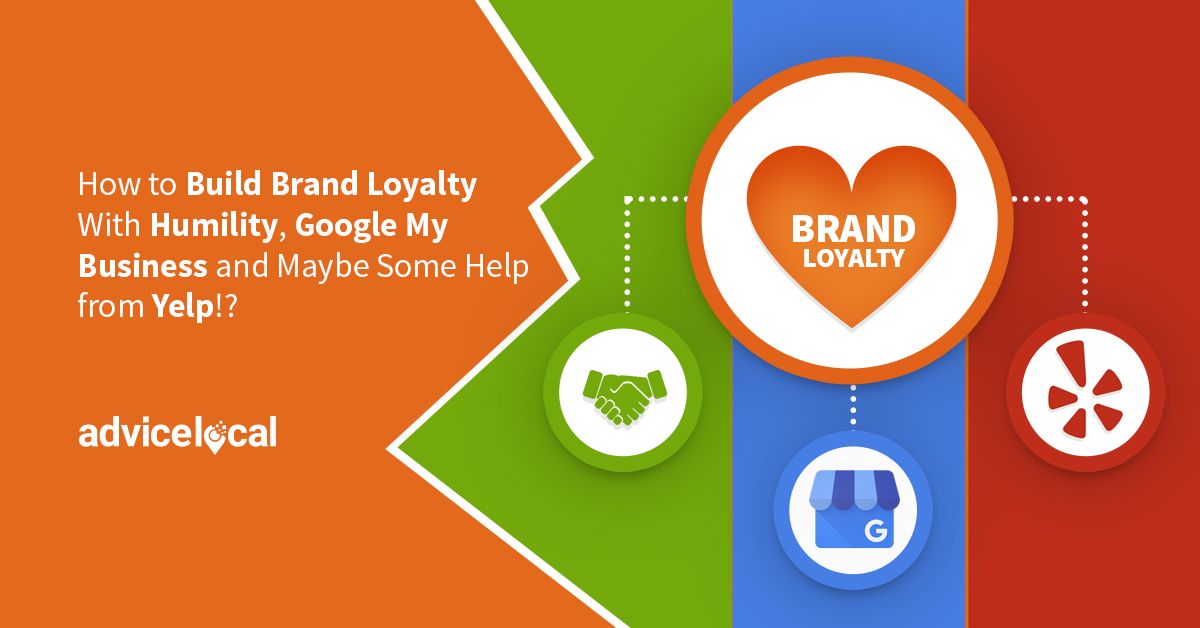How to Build Brand Loyalty With Humility, Google My Business and Maybe Some Help from Yelp!?